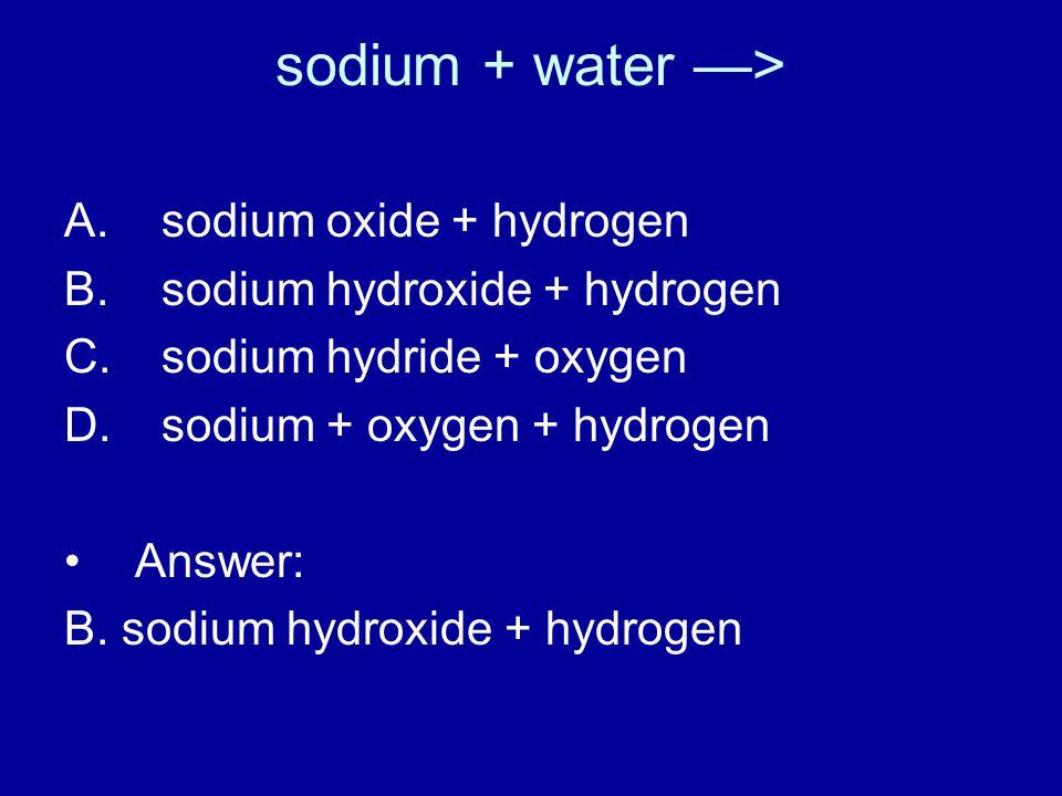 sodium + water —> A. sodium oxide + hydrogen B. sodium hydroxide + hydrogen C.