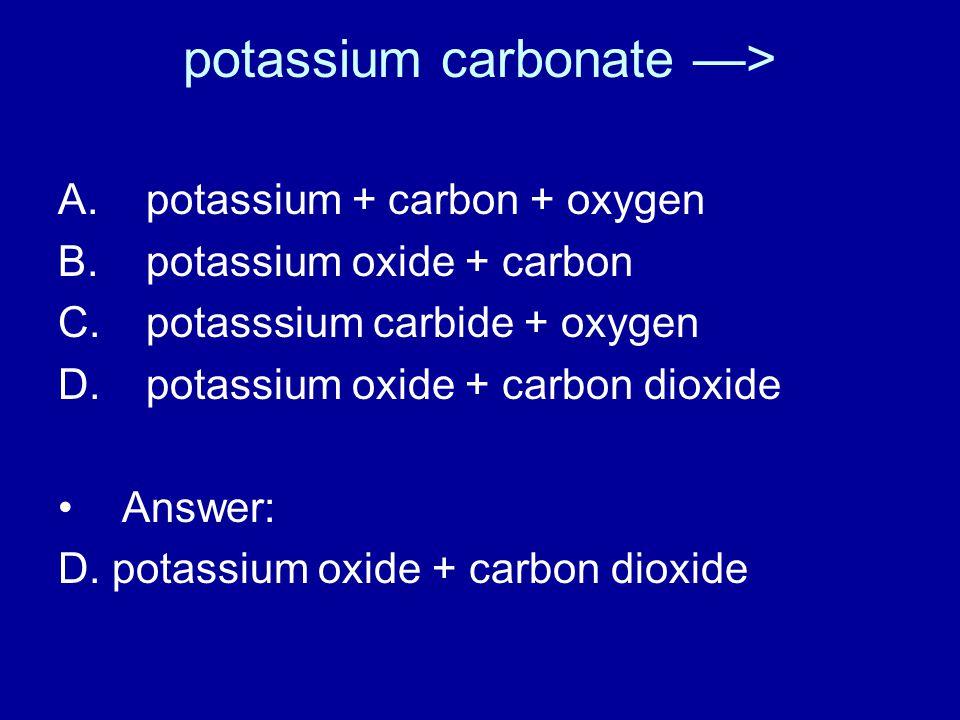 potassium carbonate —> A. potassium + carbon + oxygen B.