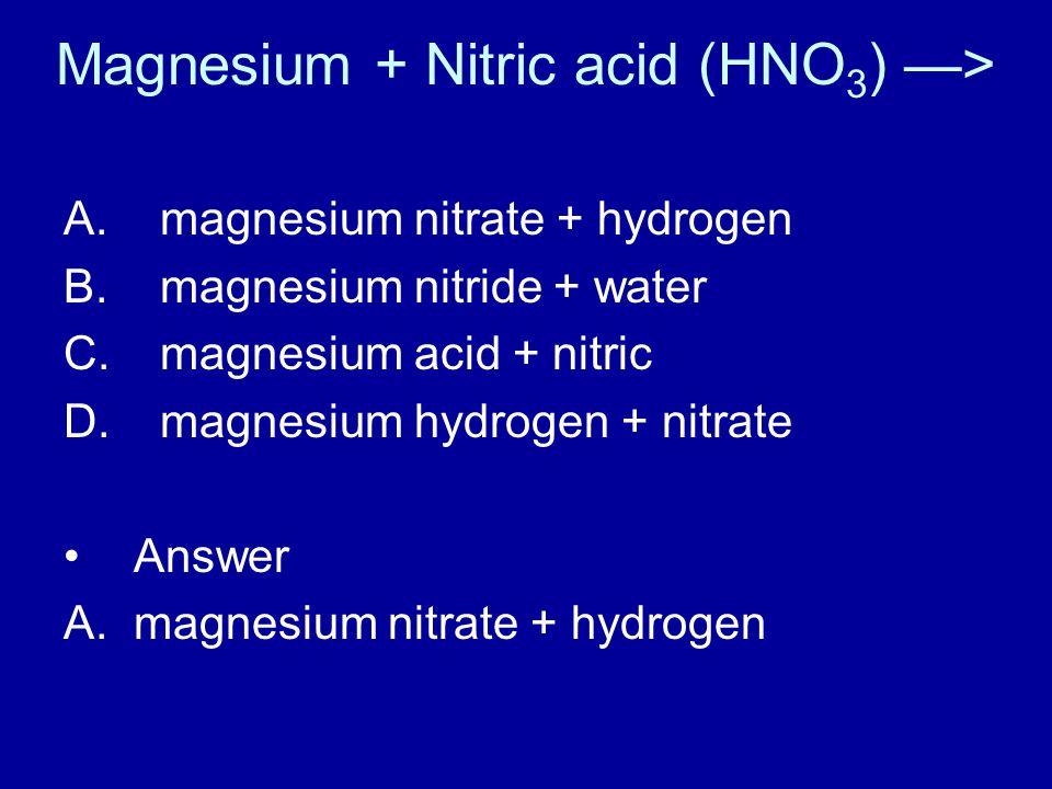 Magnesium + Nitric acid (HNO 3 ) —> A. magnesium nitrate + hydrogen B.
