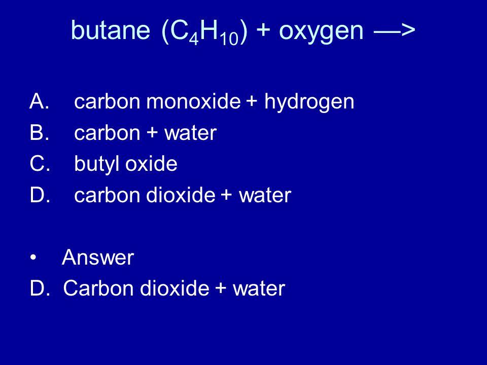 butane (C 4 H 10 ) + oxygen —> A. carbon monoxide + hydrogen B.