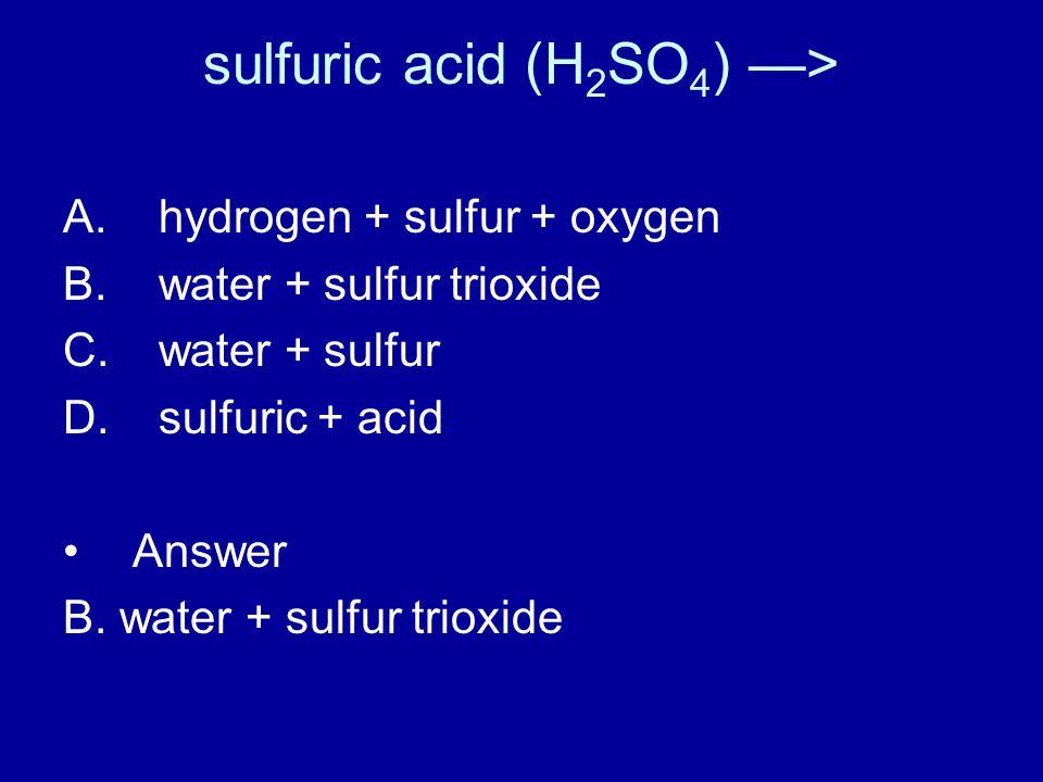 sulfuric acid (H 2 SO 4 ) —> A. hydrogen + sulfur + oxygen B.