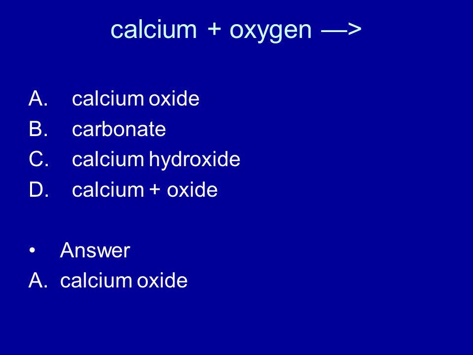 calcium + oxygen —> A. calcium oxide B. carbonate C.