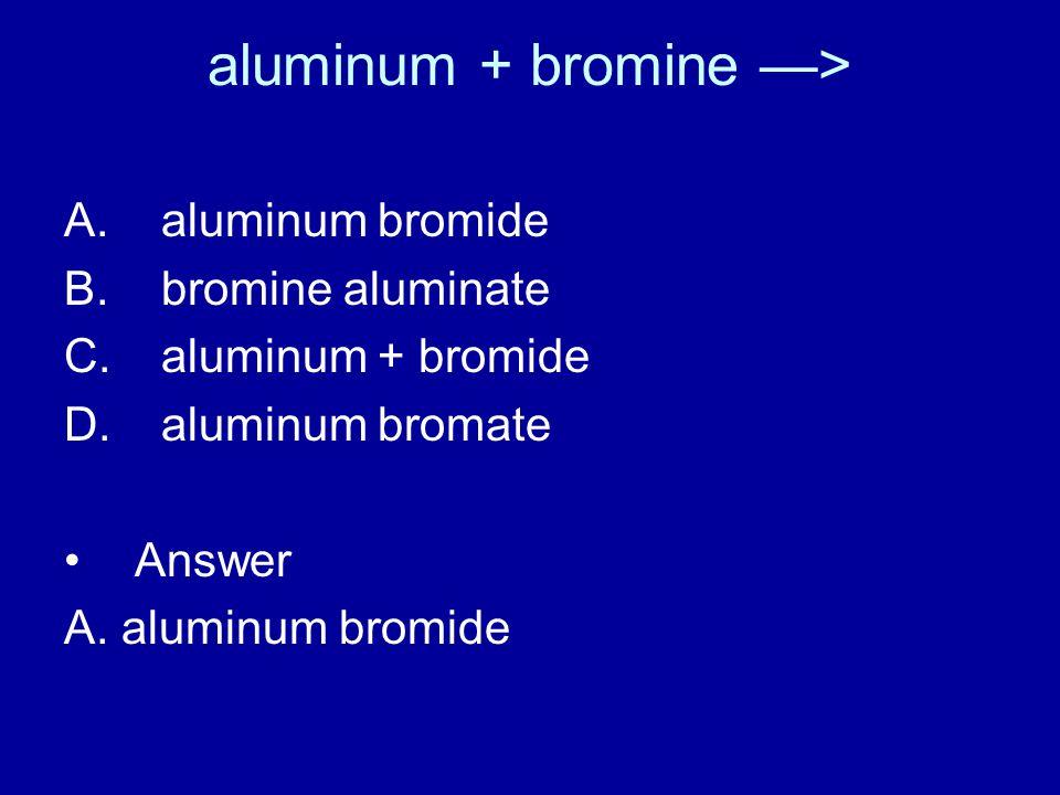 aluminum + bromine —> A. aluminum bromide B. bromine aluminate C.