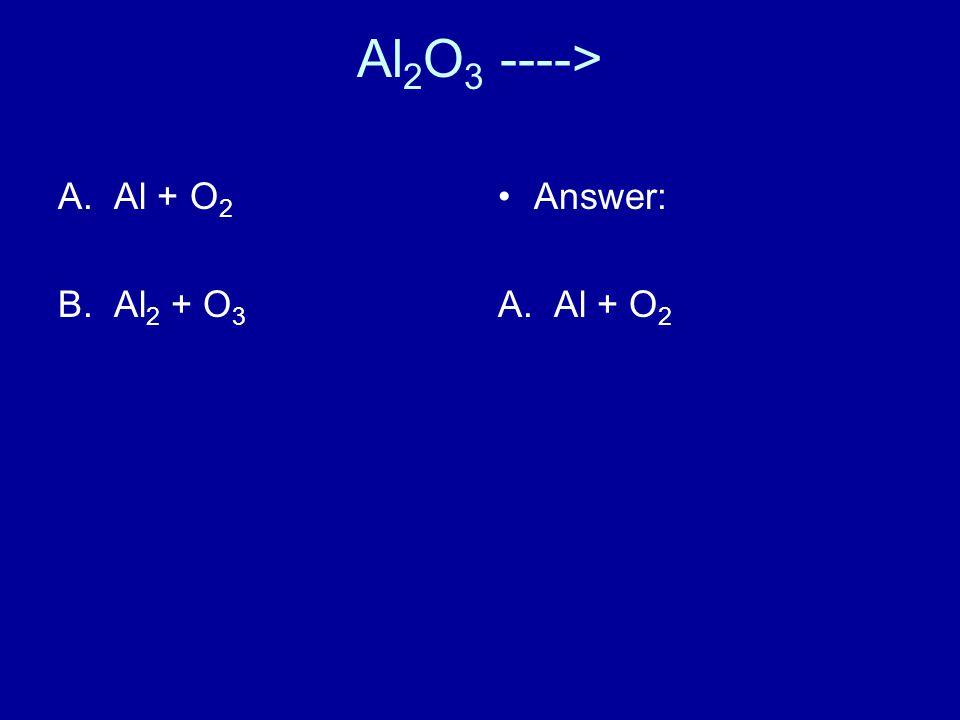 Al 2 O 3 ----> A.Al + O 2 B.Al 2 + O 3 Answer: A. Al + O 2