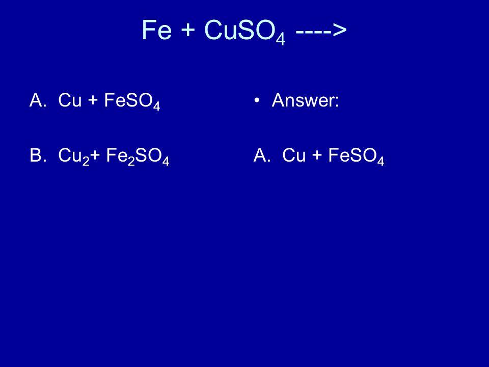 Fe + CuSO 4 ----> A.Cu + FeSO 4 B.Cu 2 + Fe 2 SO 4 Answer: A. Cu + FeSO 4