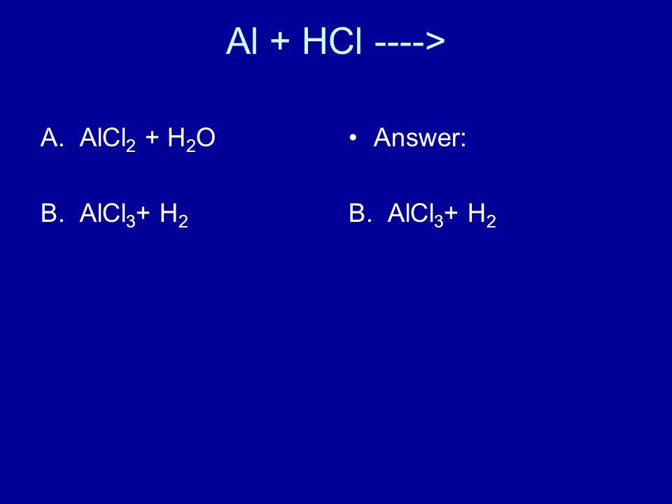 Al + HCl ----> A.AlCl 2 + H 2 O B.AlCl 3 + H 2 Answer: B. AlCl 3 + H 2