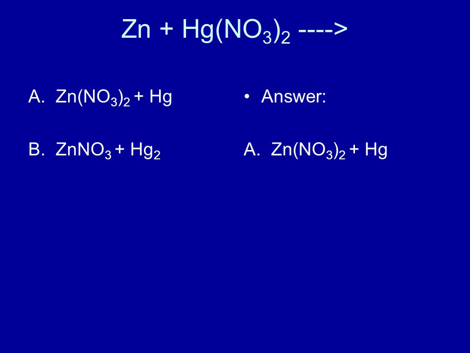 Zn + Hg(NO 3 ) 2 ----> A.Zn(NO 3 ) 2 + Hg B.ZnNO 3 + Hg 2 Answer: A. Zn(NO 3 ) 2 + Hg