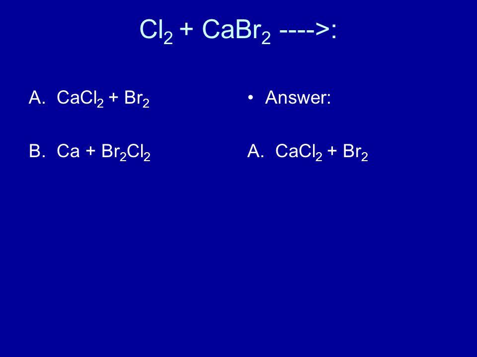 Cl 2 + CaBr 2 ---->: A.CaCl 2 + Br 2 B.Ca + Br 2 Cl 2 Answer: A. CaCl 2 + Br 2