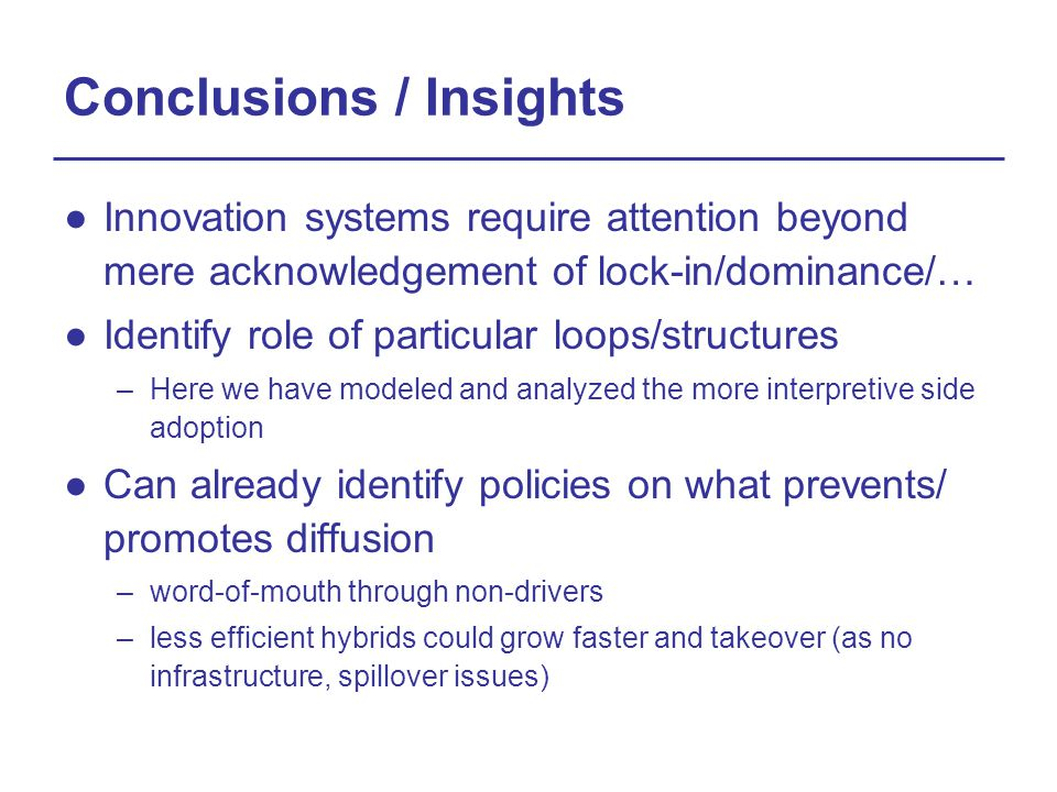 Conclusions / Insights ●Innovation systems require attention beyond mere acknowledgement of lock-in/dominance/… ●Identify role of particular loops/structures –Here we have modeled and analyzed the more interpretive side adoption ●Can already identify policies on what prevents/ promotes diffusion –word-of-mouth through non-drivers –less efficient hybrids could grow faster and takeover (as no infrastructure, spillover issues)