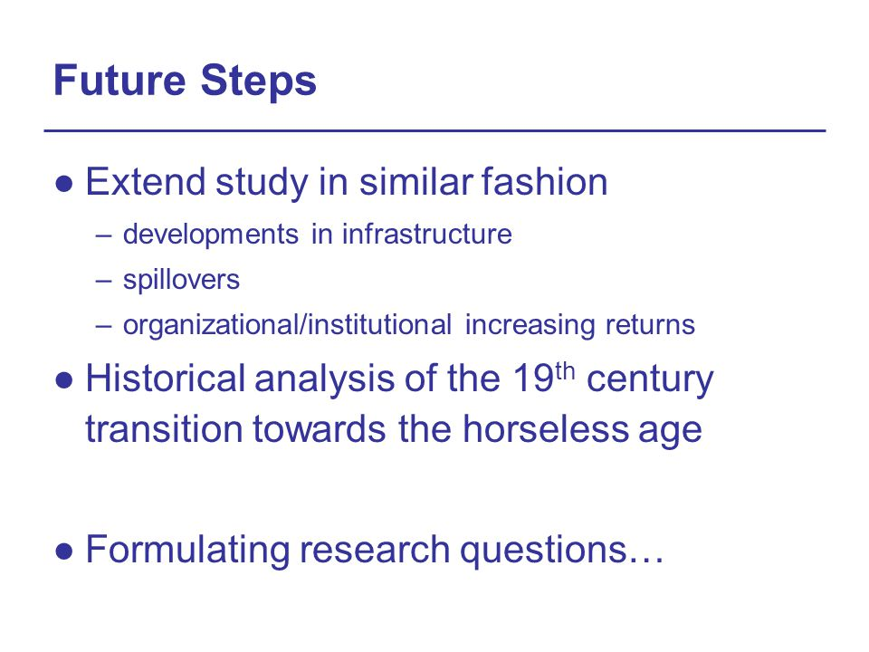 Future Steps ●Extend study in similar fashion –developments in infrastructure –spillovers –organizational/institutional increasing returns ●Historical analysis of the 19 th century transition towards the horseless age ●Formulating research questions…