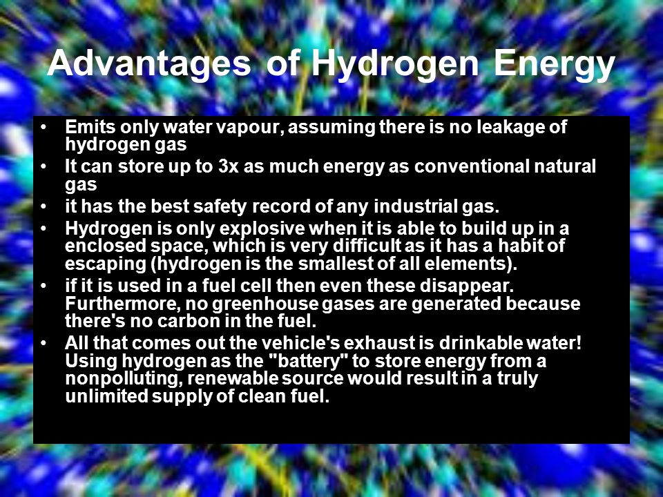 Advantages of Hydrogen Energy Emits only water vapour, assuming there is no leakage of hydrogen gas It can store up to 3x as much energy as convention