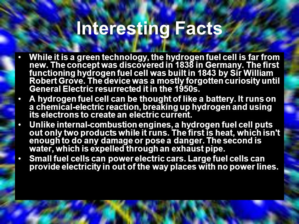 Interesting Facts While it is a green technology, the hydrogen fuel cell is far from new. The concept was discovered in 1838 in Germany. The first fun
