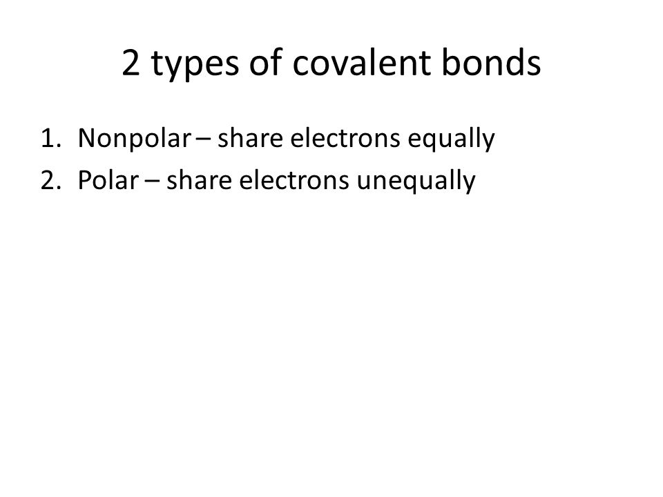 2 types of covalent bonds 1.Nonpolar – share electrons equally 2.Polar – share electrons unequally