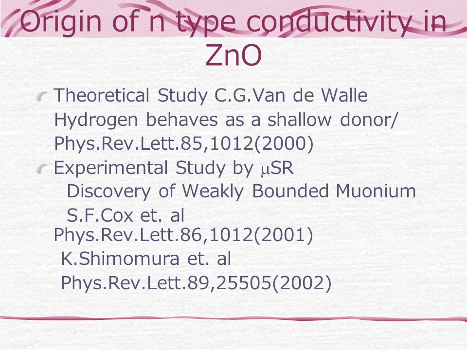 Origin of n type conductivity in ZnO Theoretical Study C.G.Van de Walle Hydrogen behaves as a shallow donor/ Phys.Rev.Lett.85,1012(2000) Experimental Study by  SR Discovery of Weakly Bounded Muonium S.F.Cox et.