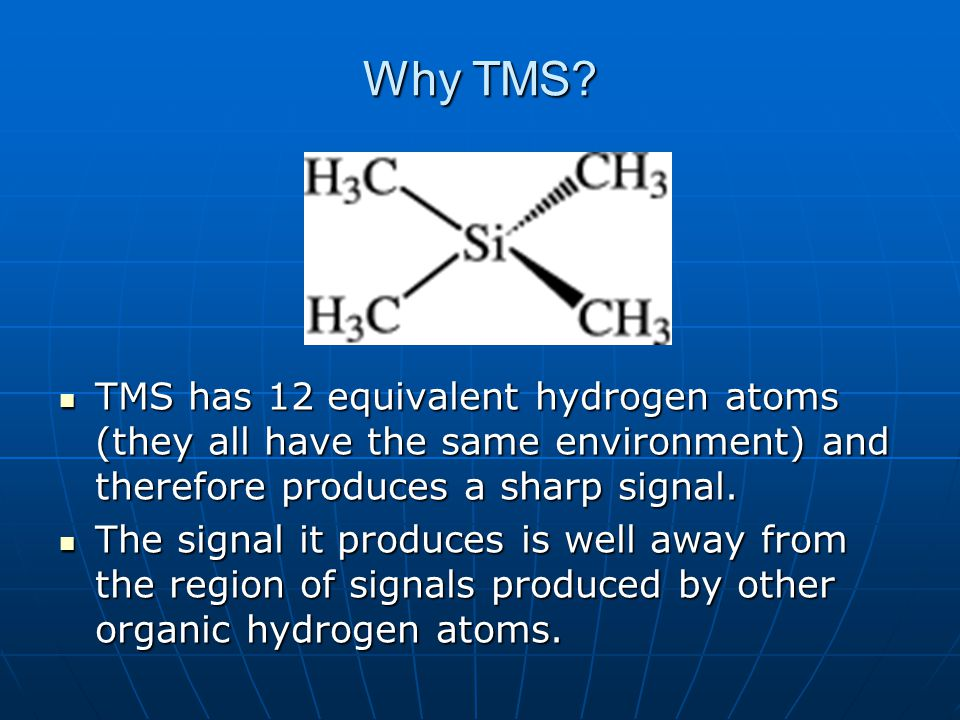 Why TMS? TMS has 12 equivalent hydrogen atoms (they all have the same environment) and therefore produces a sharp signal. TMS has 12 equivalent hydrog
