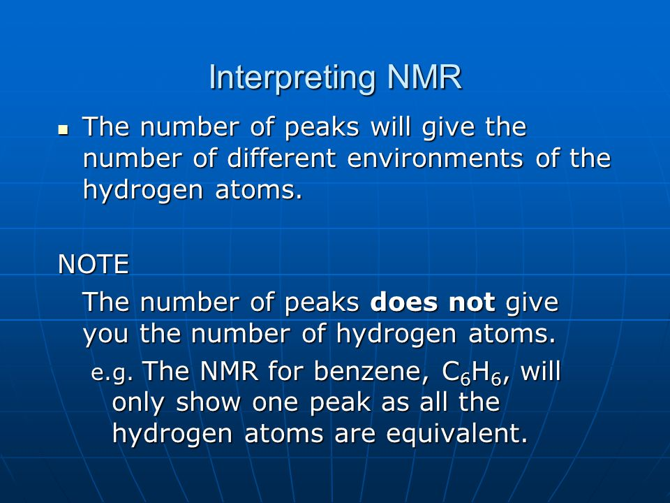 Interpreting NMR The number of peaks will give the number of different environments of the hydrogen atoms. The number of peaks will give the number of
