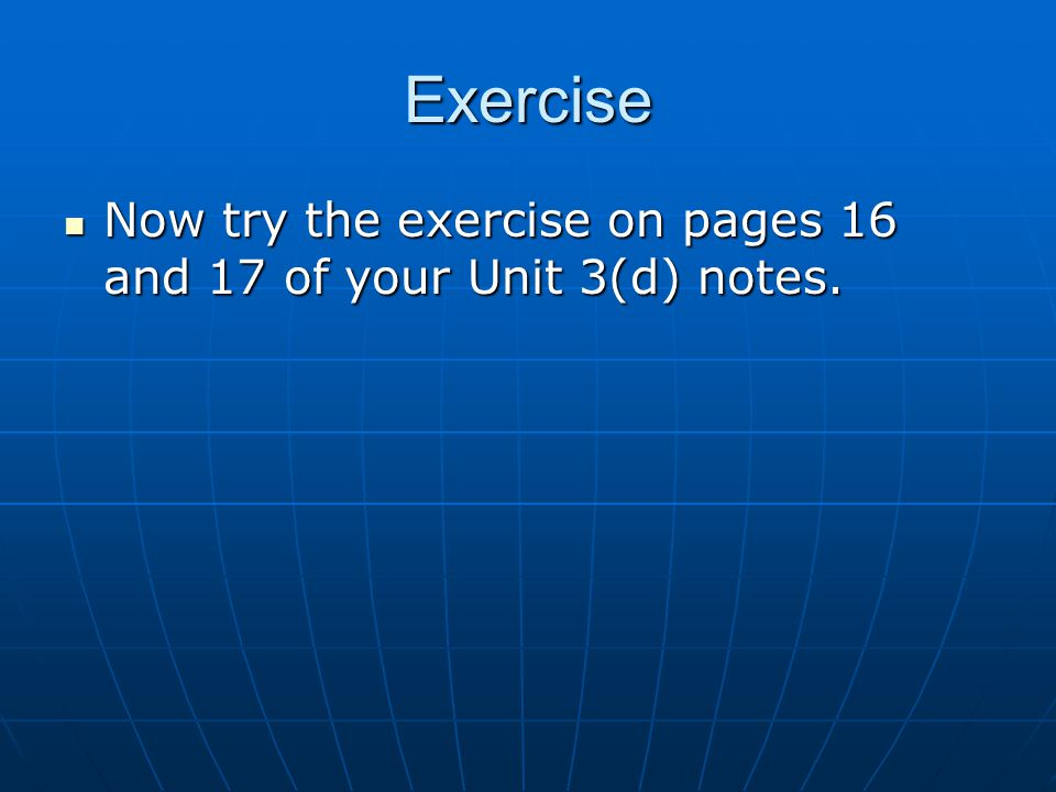 Exercise Now try the exercise on pages 16 and 17 of your Unit 3(d) notes. Now try the exercise on pages 16 and 17 of your Unit 3(d) notes.