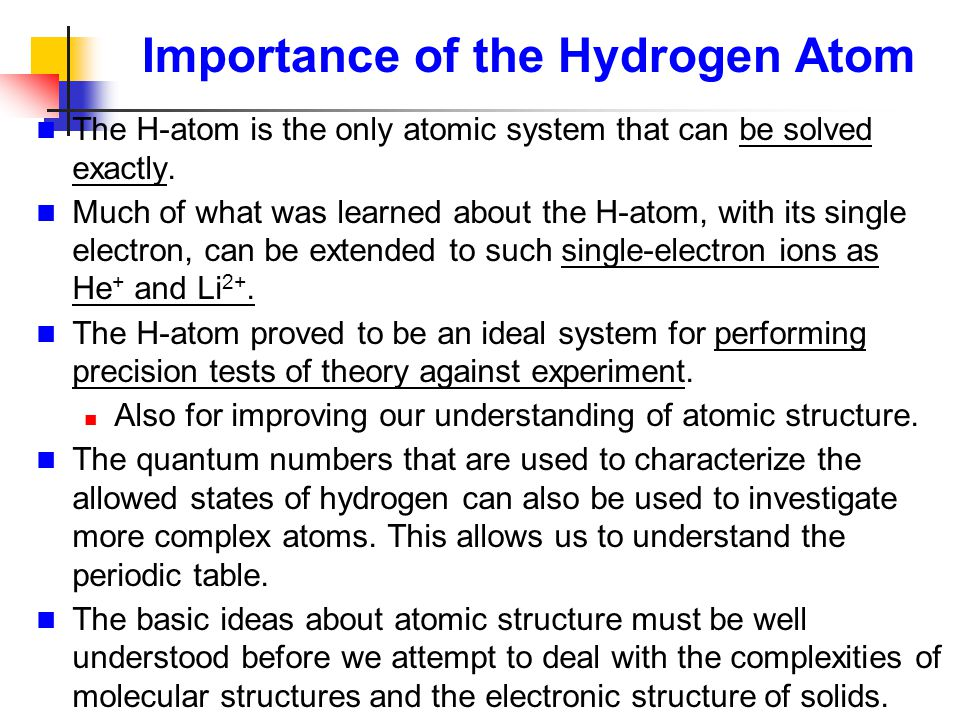 Importance of the Hydrogen Atom The H-atom is the only atomic system that can be solved exactly. Much of what was learned about the H-atom, with its s
