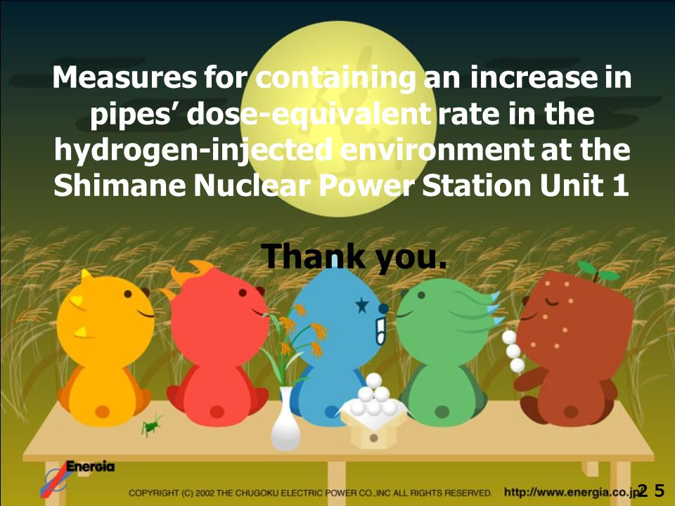 All Right Reserved. Copyright © 2006,THE CHUGOKU ELECTRIC POWER CO., INC. Thank you. Measures for containing an increase in pipes' dose-equivalent rat