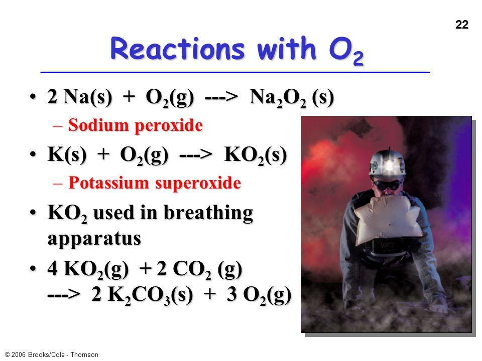 22 © 2006 Brooks/Cole - Thomson Reactions with O 2 2 Na(s) + O 2 (g) ---> Na 2 O 2 (s)2 Na(s) + O 2 (g) ---> Na 2 O 2 (s) –Sodium peroxide K(s) + O 2
