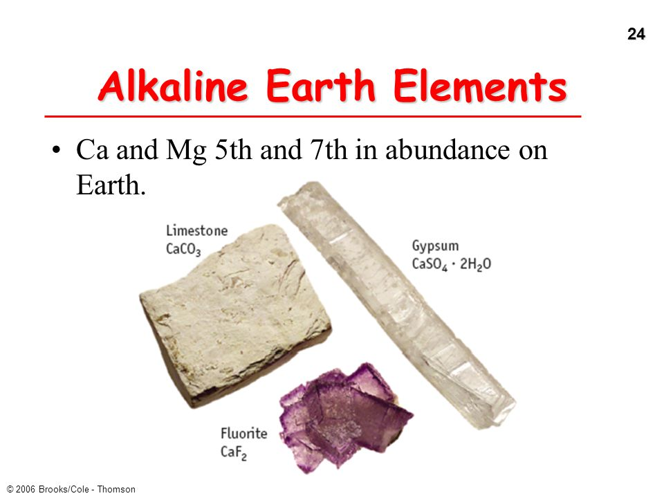 24 © 2006 Brooks/Cole - Thomson Alkaline Earth Elements Ca and Mg 5th and 7th in abundance on Earth.