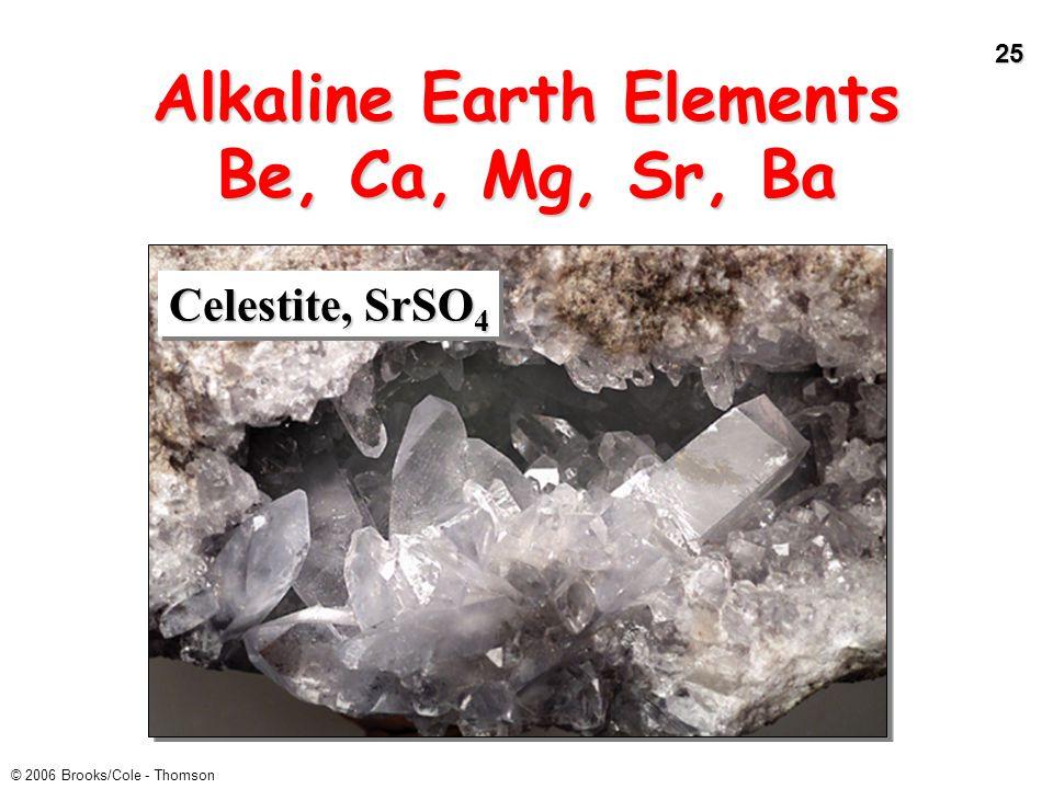 25 © 2006 Brooks/Cole - Thomson Alkaline Earth Elements Be, Ca, Mg, Sr, Ba Celestite, SrSO 4