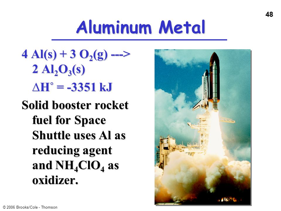 48 © 2006 Brooks/Cole - Thomson Aluminum Metal 4 Al(s) + 3 O 2 (g) ---> 2 Al 2 O 3 (s) ∆H˚ = -3351 kJ Solid booster rocket fuel for Space Shuttle uses
