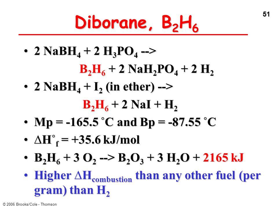 51 © 2006 Brooks/Cole - Thomson Diborane, B 2 H 6 2 NaBH 4 + 2 H 3 PO 4 -->2 NaBH 4 + 2 H 3 PO 4 --> B 2 H 6 + 2 NaH 2 PO 4 + 2 H 2 2 NaBH 4 + I 2 (in