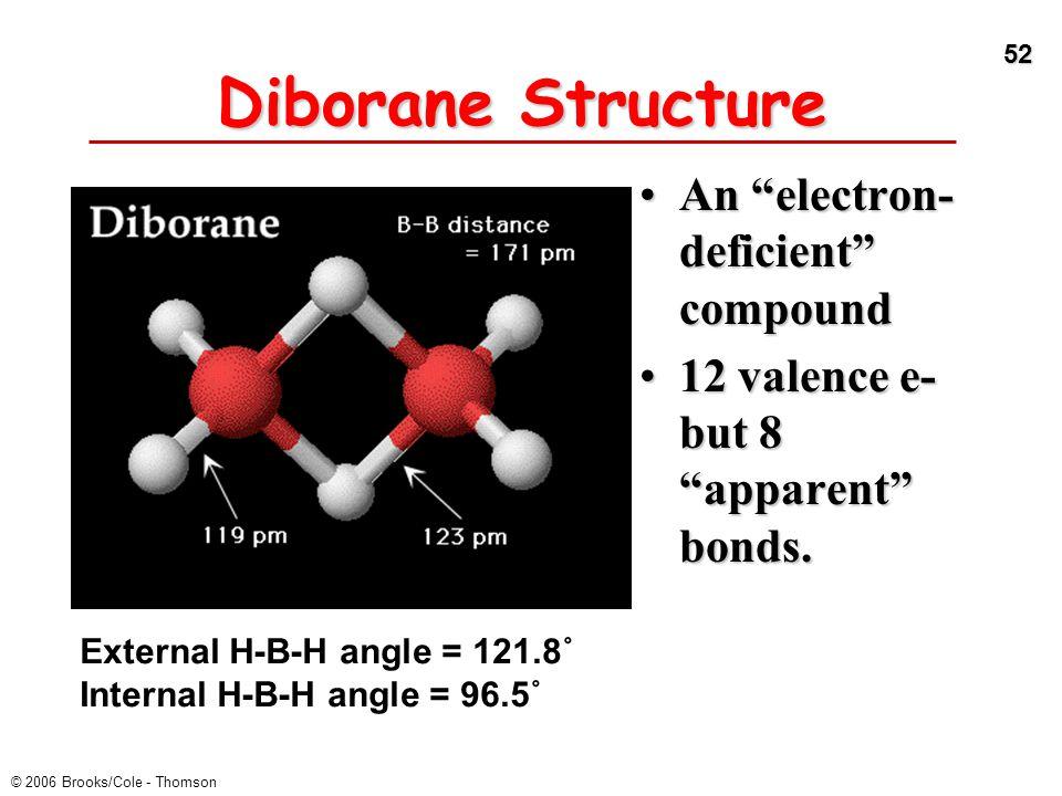 "52 © 2006 Brooks/Cole - Thomson Diborane Structure An ""electron- deficient"" compoundAn ""electron- deficient"" compound 12 valence e- but 8 ""apparent"" b"