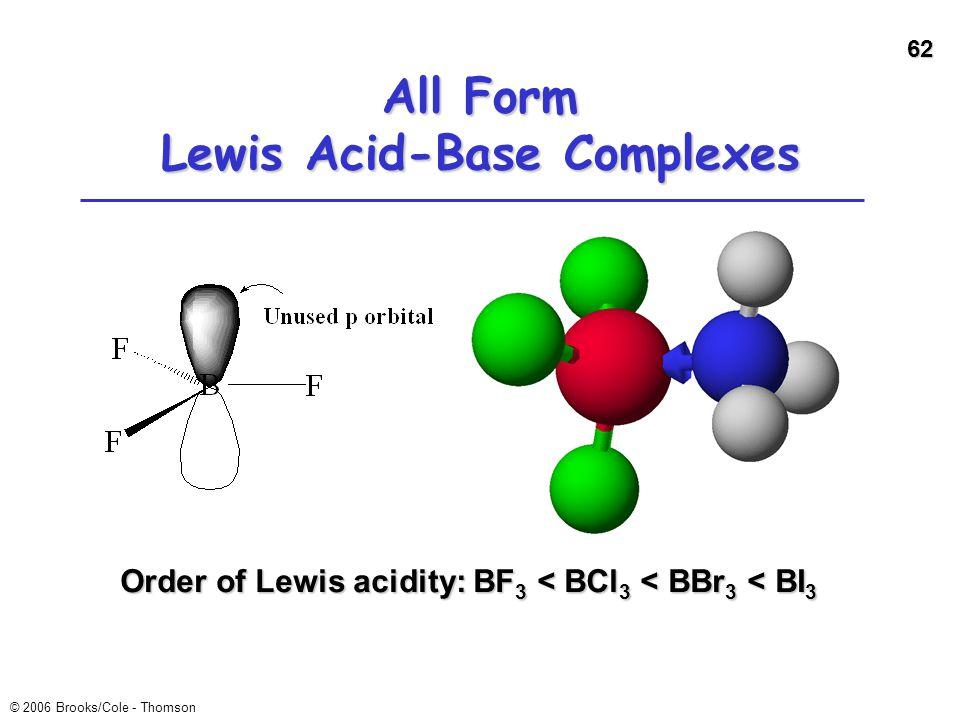62 © 2006 Brooks/Cole - Thomson All Form Lewis Acid-Base Complexes Order of Lewis acidity: BF 3 < BCl 3 < BBr 3 < BI 3