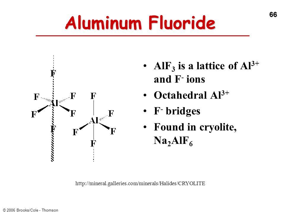 66 © 2006 Brooks/Cole - Thomson Aluminum Fluoride AlF 3 is a lattice of Al 3+ and F - ions Octahedral Al 3+ F - bridges Found in cryolite, Na 2 AlF 6