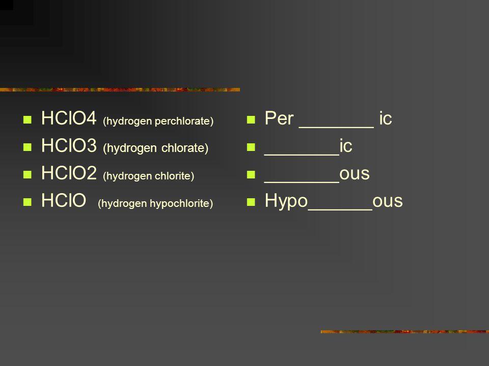HClO4 (hydrogen perchlorate) HClO3 (hydrogen chlorate) HClO2 (hydrogen chlorite) HClO (hydrogen hypochlorite) Per _______ ic _______ic _______ous Hypo
