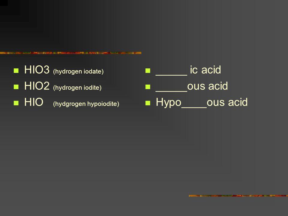 HIO3 (hydrogen iodate) HIO2 (hydrogen iodite) HIO (hydgrogen hypoiodite) _____ ic acid _____ous acid Hypo____ous acid