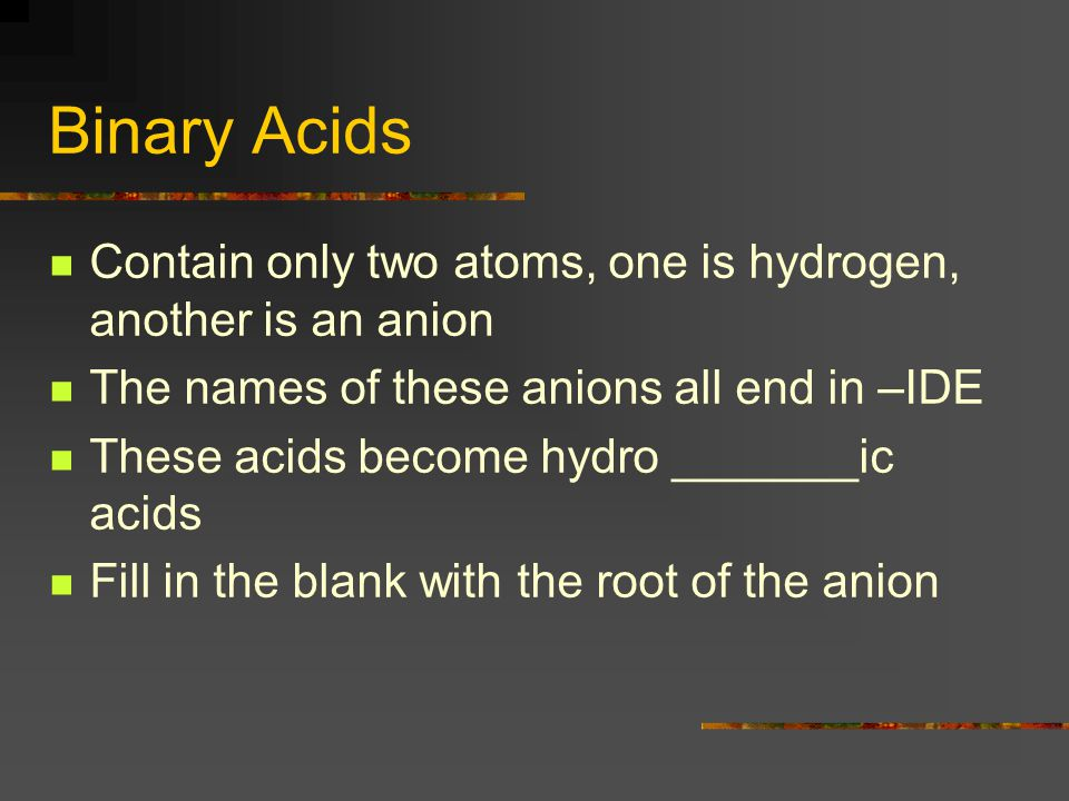 Binary Acids Contain only two atoms, one is hydrogen, another is an anion The names of these anions all end in –IDE These acids become hydro _______ic