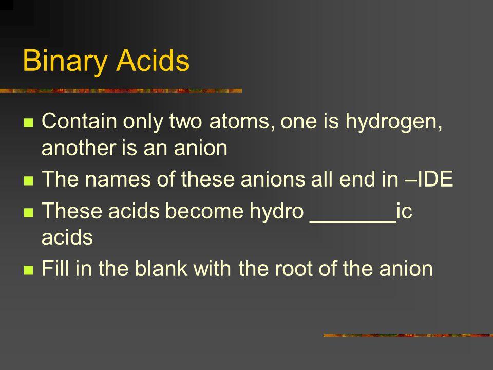 Hydro ____ ic Acid HCl (hydrogen chloride) HBr (hydrogen bromide) HF (hydrogen fluoride) HI ( hydrogen iodide) HCN (not a binary acid, but still ends in an –ide ending)-(hydrogen cyanide)