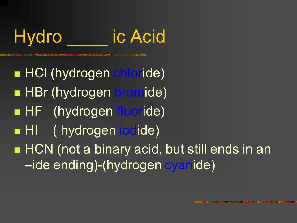 Hydro _______ ic Acids HCl (hydrogen chloride) Hydrochloric acid HBr (hydrogen bromide) Hydrobromic acid HF (hydrogen fluoride) Hydrofluoric acid HI ( hydrogen iodide) Hydroiodic acid HCN (not a binary acid, but still ends in an –ide ending)-(hydrogen cyanide) Hydrocyanic acid