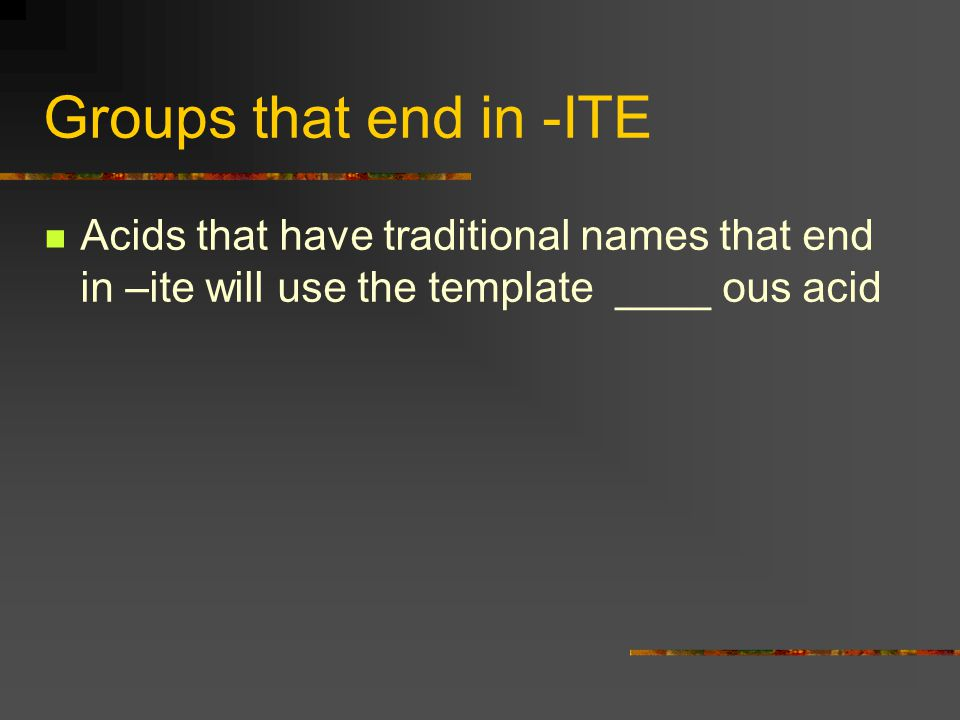 Groups that end in -ITE Acids that have traditional names that end in –ite will use the template ____ ous acid