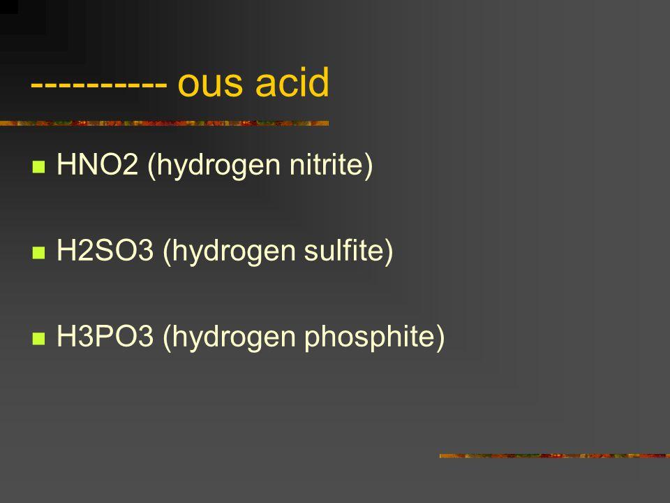 ---------- ous acid HNO2 (hydrogen nitrite) H2SO3 (hydrogen sulfite) H3PO3 (hydrogen phosphite)