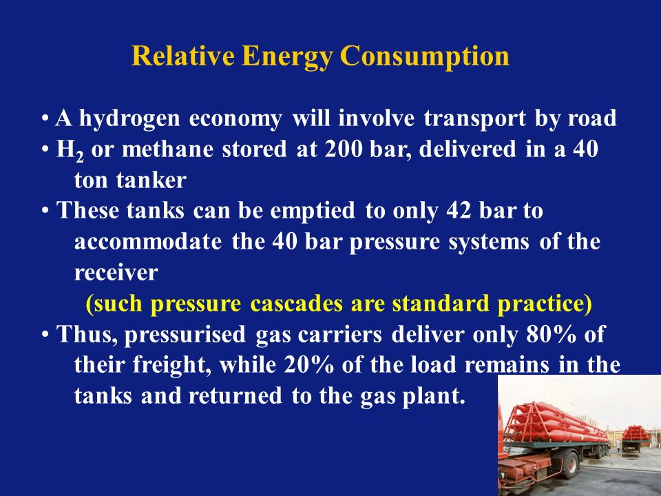 Relative Energy Consumption A hydrogen economy will involve transport by road H 2 or methane stored at 200 bar, delivered in a 40 ton tanker These tanks can be emptied to only 42 bar to accommodate the 40 bar pressure systems of the receiver (such pressure cascades are standard practice) Thus, pressurised gas carriers deliver only 80% of their freight, while 20% of the load remains in the tanks and returned to the gas plant.