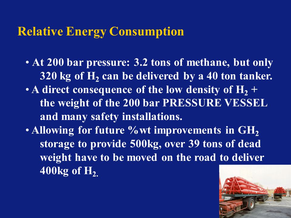 Relative Energy Consumption At 200 bar pressure: 3.2 tons of methane, but only 320 kg of H 2 can be delivered by a 40 ton tanker.