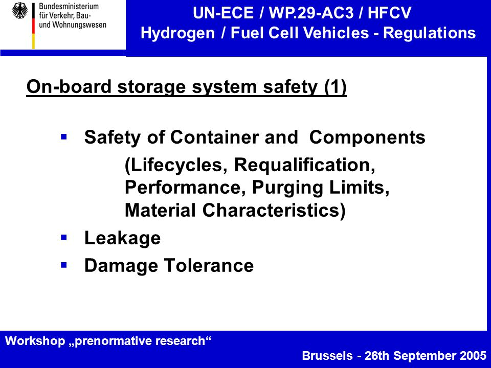 "UN-ECE / WP.29-AC3 / HFCV Hydrogen / Fuel Cell Vehicles - Regulations Workshop ""prenormative research Brussels - 26th September 2005 On-board storage system safety (1)  Safety of Container and Components (Lifecycles, Requalification, Performance, Purging Limits, Material Characteristics)  Leakage  Damage Tolerance"