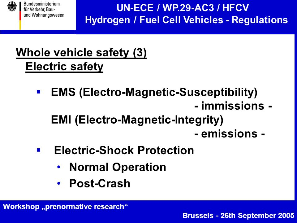 """UN-ECE / WP.29-AC3 / HFCV Hydrogen / Fuel Cell Vehicles - Regulations Workshop """"prenormative research Brussels - 26th September 2005 Whole vehicle safety (3) Electric safety  EMS (Electro-Magnetic-Susceptibility) - immissions - EMI (Electro-Magnetic-Integrity) - emissions -  Electric-Shock Protection Normal Operation Post-Crash"""