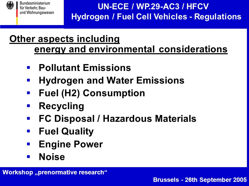 """UN-ECE / WP.29-AC3 / HFCV Hydrogen / Fuel Cell Vehicles - Regulations Workshop """"prenormative research Brussels - 26th September 2005 Other aspects including energy and environmental considerations  Pollutant Emissions  Hydrogen and Water Emissions  Fuel (H2) Consumption  Recycling  FC Disposal / Hazardous Materials  Fuel Quality  Engine Power  Noise"""