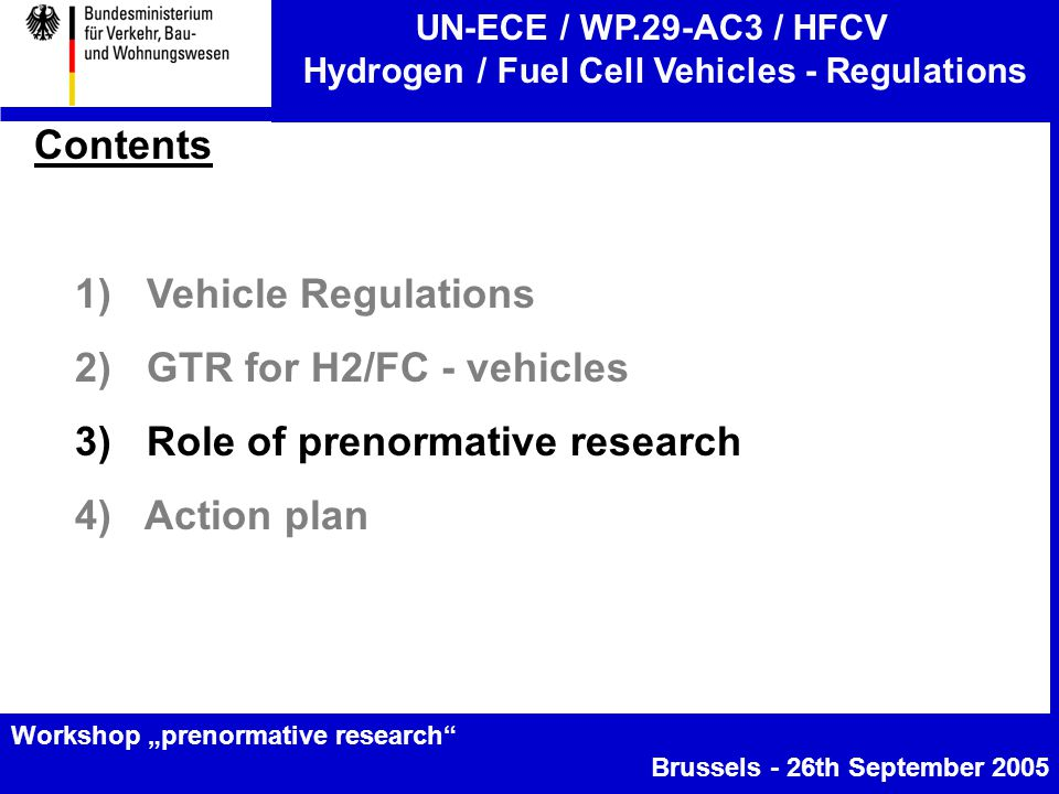 "UN-ECE / WP.29-AC3 / HFCV Hydrogen / Fuel Cell Vehicles - Regulations Workshop ""prenormative research Brussels - 26th September 2005 Contents 1) Vehicle Regulations 2) GTR for H2/FC - vehicles 3) Role of prenormative research 4) Action plan"