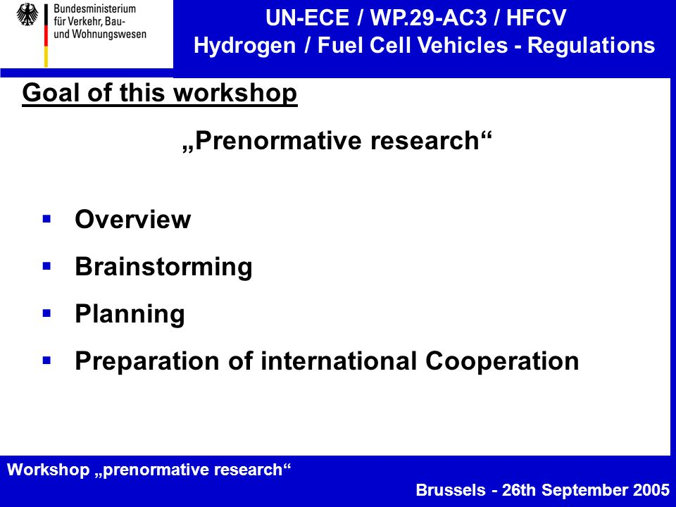 """UN-ECE / WP.29-AC3 / HFCV Hydrogen / Fuel Cell Vehicles - Regulations Workshop """"prenormative research Brussels - 26th September 2005 Goal of this workshop """"Prenormative research  Overview  Brainstorming  Planning  Preparation of international Cooperation"""
