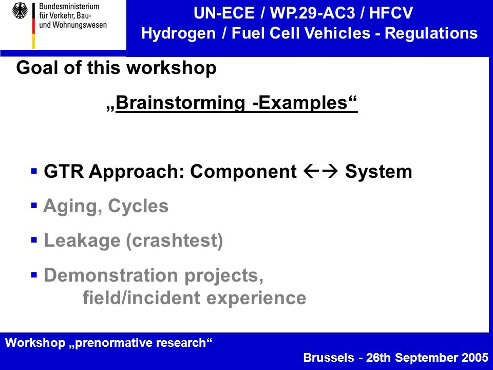 "UN-ECE / WP.29-AC3 / HFCV Hydrogen / Fuel Cell Vehicles - Regulations Workshop ""prenormative research Brussels - 26th September 2005 Goal of this workshop ""Brainstorming -Examples  GTR Approach: Component  System  Aging, Cycles  Leakage (crashtest)  Demonstration projects, field/incident experience"