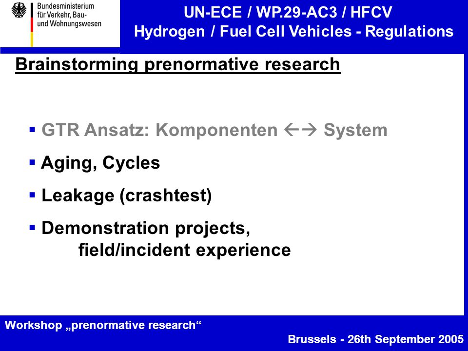 "UN-ECE / WP.29-AC3 / HFCV Hydrogen / Fuel Cell Vehicles - Regulations Workshop ""prenormative research Brussels - 26th September 2005 Brainstorming prenormative research  GTR Ansatz: Komponenten  System  Aging, Cycles  Leakage (crashtest)  Demonstration projects, field/incident experience"