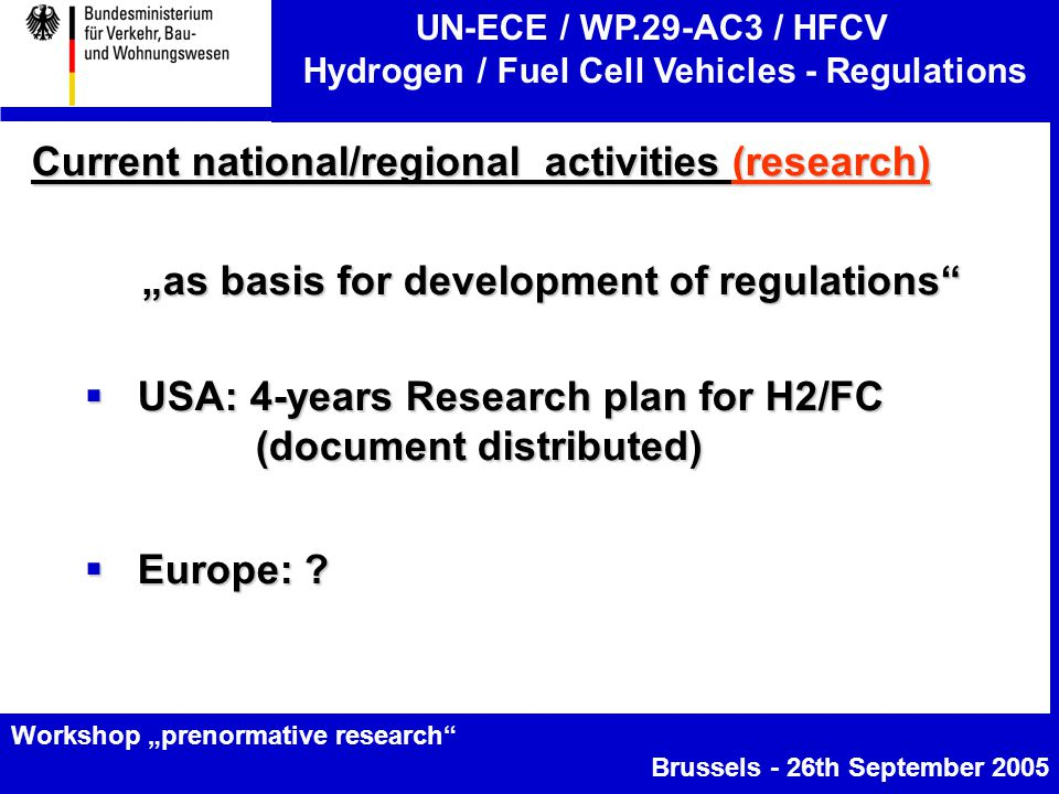 "UN-ECE / WP.29-AC3 / HFCV Hydrogen / Fuel Cell Vehicles - Regulations Workshop ""prenormative research Brussels - 26th September 2005 Current national/regional activities (research) ""as basis for development of regulations  USA: 4-years Research plan for H2/FC (document distributed)  USA: 4-years Research plan for H2/FC (document distributed)  Europe: ?"