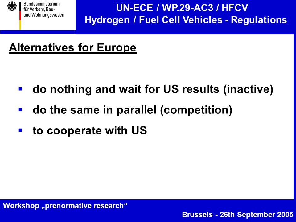 "UN-ECE / WP.29-AC3 / HFCV Hydrogen / Fuel Cell Vehicles - Regulations Workshop ""prenormative research Brussels - 26th September 2005 Alternatives for Europe  do nothing and wait for US results (inactive)  do the same in parallel (competition)  to cooperate with US"