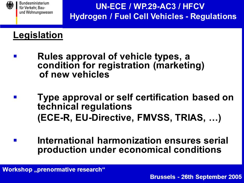 """UN-ECE / WP.29-AC3 / HFCV Hydrogen / Fuel Cell Vehicles - Regulations Workshop """"prenormative research Brussels - 26th September 2005 Legislation  Rules approval of vehicle types, a condition for registration (marketing) of new vehicles  Type approval or self certification based on technical regulations (ECE-R, EU-Directive, FMVSS, TRIAS, …)  International harmonization ensures serial production under economical conditions"""